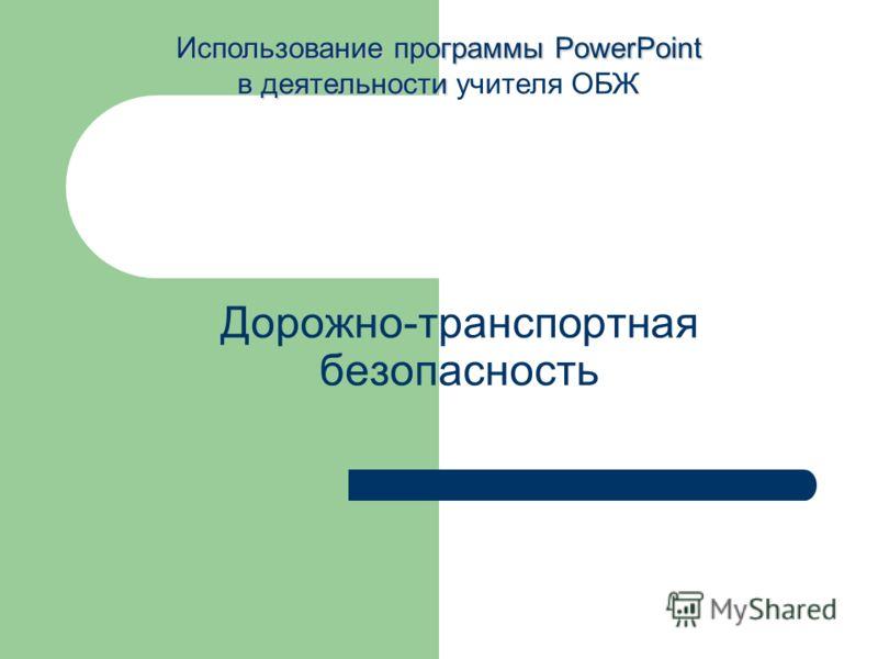 Дорожно-транспортная безопасность Использование программы PowerPoint в деятельности Использование программы PowerPoint в деятельности учителя ОБЖ