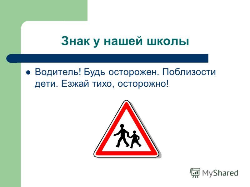 Знак у нашей школы Водитель! Будь осторожен. Поблизости дети. Езжай тихо, осторожно!