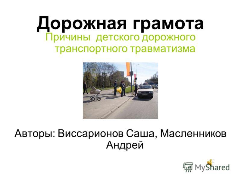 Дорожная грамота Причины детского дорожного транспортного травматизма Авторы: Виссарионов Саша, Масленников Андрей