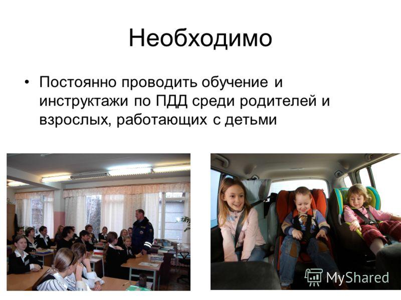 Необходимо Постоянно проводить обучение и инструктажи по ПДД среди родителей и взрослых, работающих с детьми