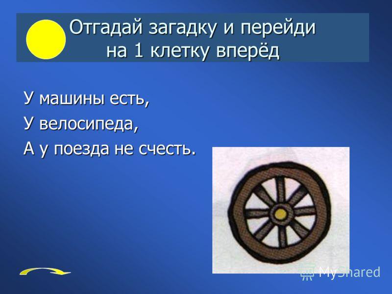 Отгадай загадку и перейди на 1 клетку вперёд У машины есть, У велосипеда, А у поезда не счесть.