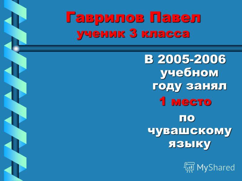 Гаврилов Павел ученик 3 класса В 2005-2006 учебном году занял 1 место по чувашскому языку