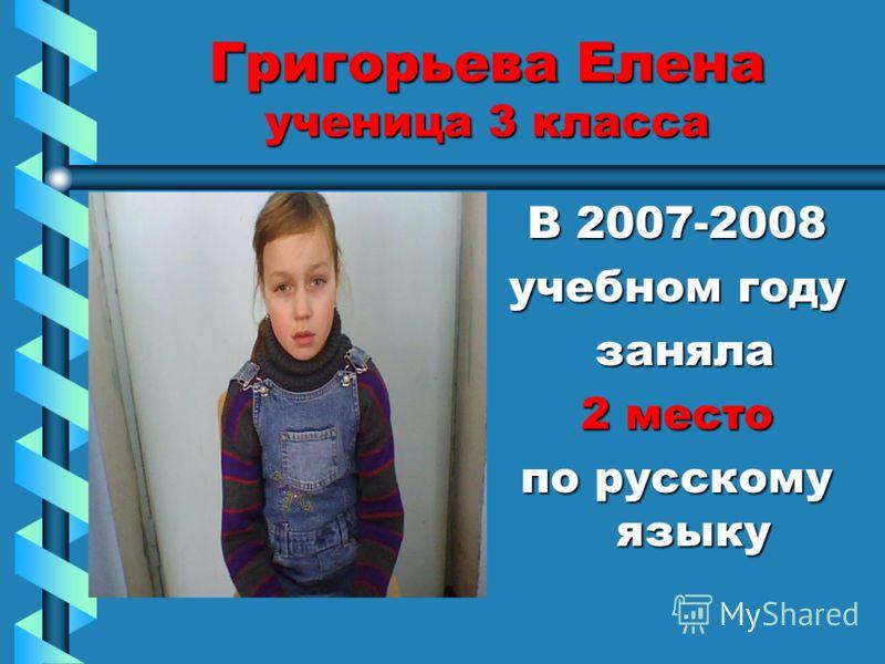 Григорьева Елена ученица 3 класса В 2007-2008 учебном году заняла 2 место по русскому языку