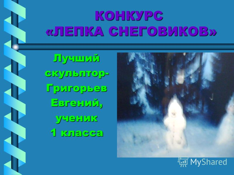 КОНКУРС «ЛЕПКА СНЕГОВИКОВ» Лучшийскульптор-ГригорьевЕвгений,ученик 1 класса