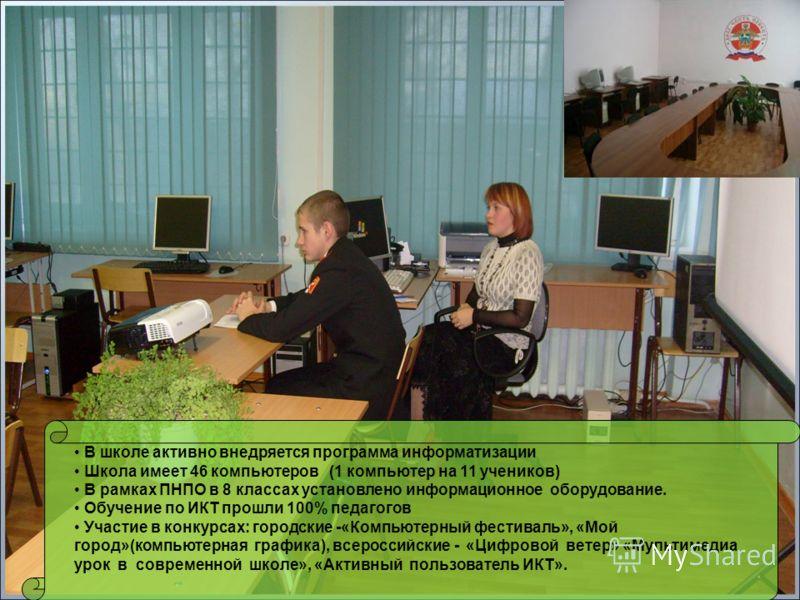 В школе активно внедряется программа информатизации Школа имеет 46 компьютеров (1 компьютер на 11 учеников) В рамках ПНПО в 8 классах установлено информационное оборудование. Обучение по ИКТ прошли 100% педагогов Участие в конкурсах: городские -«Комп
