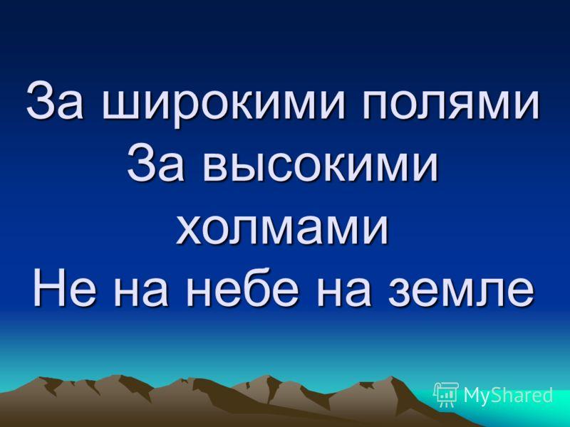 За широкими полями За высокими холмами Не на небе на земле