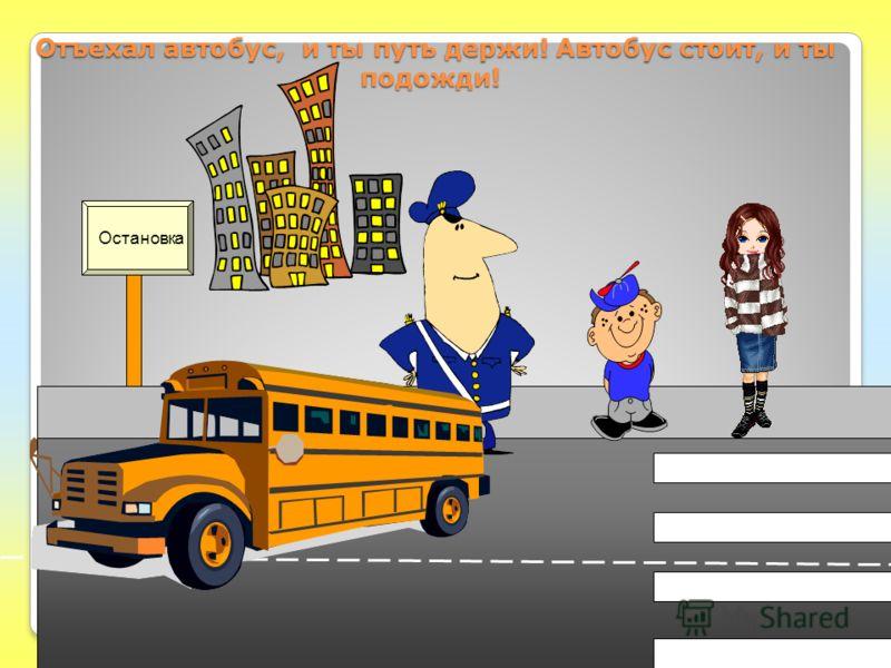 Отъехал автобус, и ты путь держи! Автобус стоит, и ты подожди! Отъехал автобус, и ты путь держи! Автобус стоит, и ты подожди! Остановка