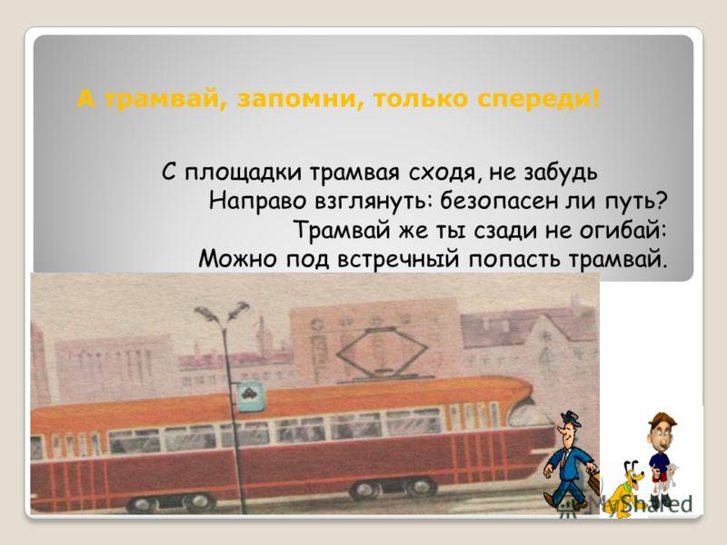 А трамвай, запомни, только спереди! С площадки трамвая сходя, не забудь Направо взглянуть: безопасен ли путь? Трамвай же ты сзади не огибай: Можно под встречный попасть трамвай.