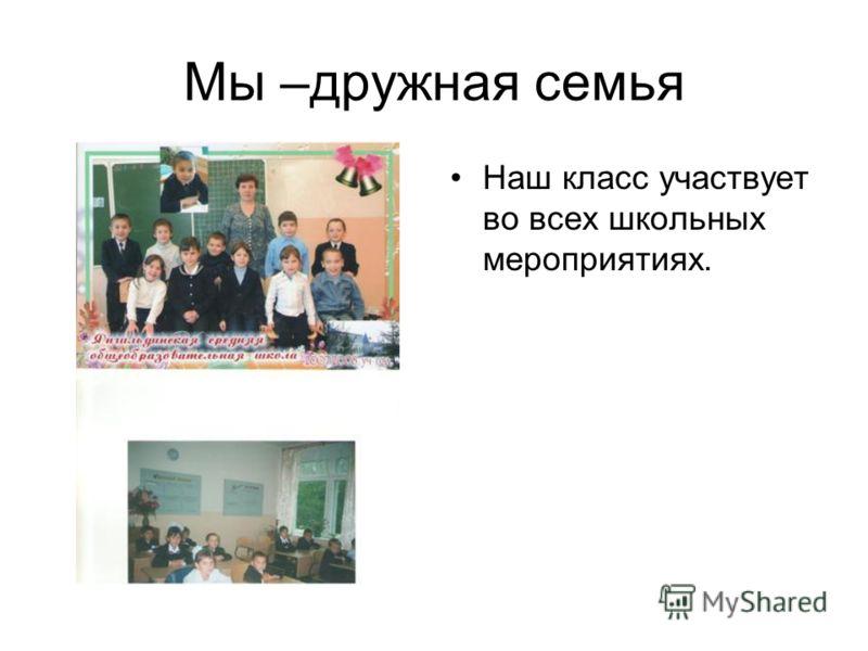 Мы –дружная семья Наш класс участвует во всех школьных мероприятиях.