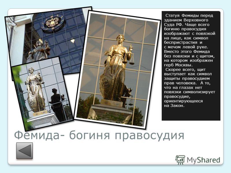 Фемида- богиня правосудия Статуя Фемиды перед зданием Верховного Суда РФ. Чаще всего богиню правосудия изображают с повязкой на лице, как символ беспристрастия и с мечом левой руке. Вместо этого Фемида без повязки и с щитом, на котором изображен герб