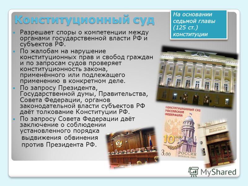 Конституционный суд Разрешает споры о компетенции между органами государственной власти РФ и субъектов РФ. По жалобам на нарушение конституционных прав и свобод граждан и по запросам судов проверяет конституционность закона, применённого или подлежащ