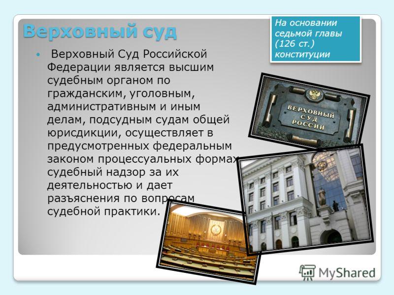 Верховный суд Верховный Суд Российской Федерации является высшим судебным органом по гражданским, уголовным, административным и иным делам, подсудным судам общей юрисдикции, осуществляет в предусмотренных федеральным законом процессуальных формах суд