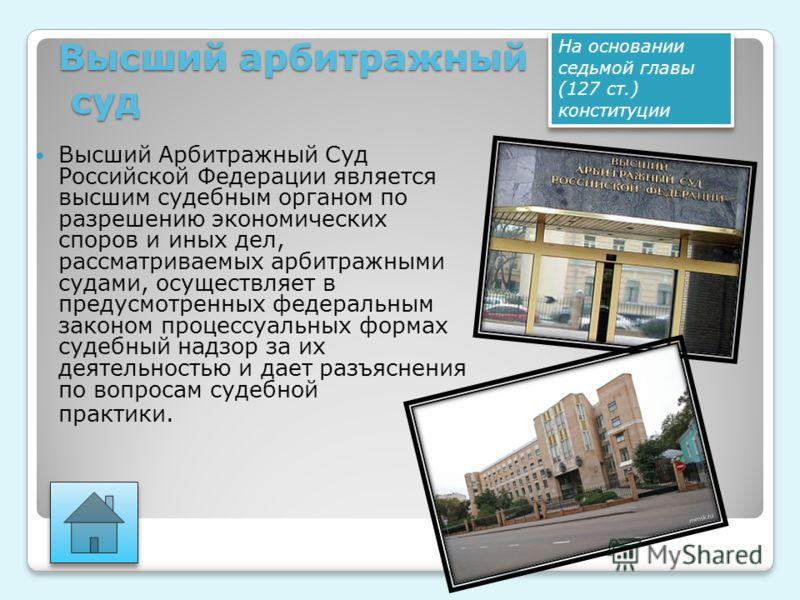 Высший арбитражный суд Высший Арбитражный Суд Российской Федерации является высшим судебным органом по разрешению экономических споров и иных дел, рассматриваемых арбитражными судами, осуществляет в предусмотренных федеральным законом процессуальных