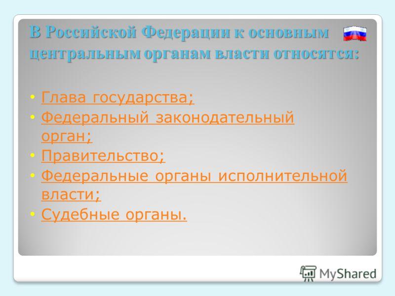 В Российской Федерации к основным центральным органам власти относятся: Глава государства; Федеральный законодательный орган; Федеральный законодательный орган; Правительство; Федеральные органы исполнительной власти; Федеральные органы исполнительно