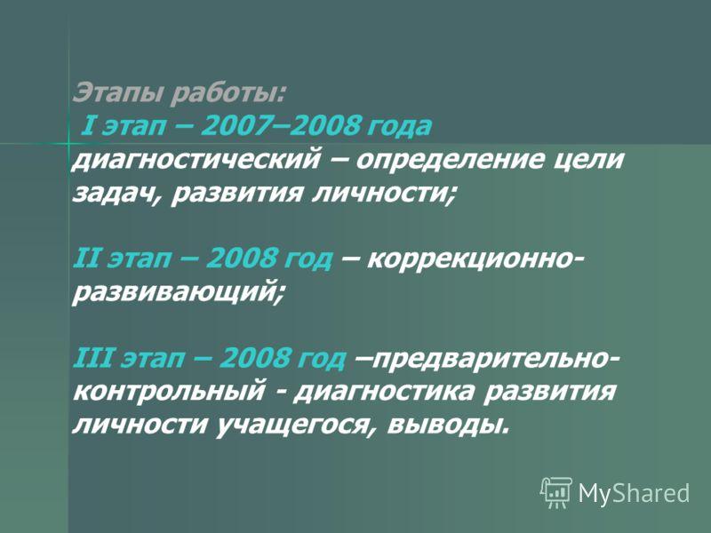 Этапы работы: I этап – 2007–2008 года диагностический – определение цели задач, развития личности; II этап – 2008 год – коррекционно- развивающий; III этап – 2008 год –предварительно- контрольный - диагностика развития личности учащегося, выводы.