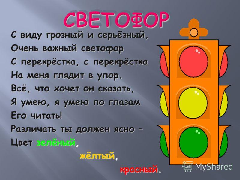 С виду грозный и серьёзный, Очень важный светофор С перекрёстка, с перекрёстка На меня глядит в упор. Всё, что хочет он сказать, Я умею, я умею по глазам Его читать! Различать ты должен ясно – Цвет зелёный, жёлтый, жёлтый, красный. красный.