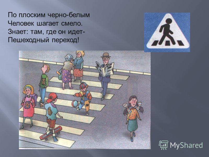 По плоским черно-белым Человек шагает смело. Знает: там, где он идет- Пешеходный переход!