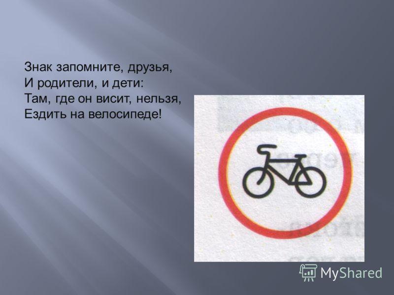 Знак запомните, друзья, И родители, и дети: Там, где он висит, нельзя, Ездить на велосипеде!