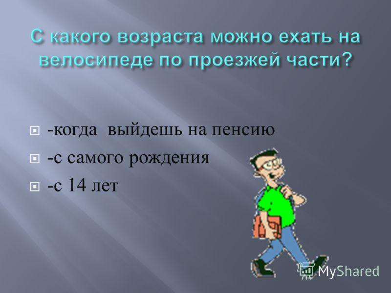 - когда выйдешь на пенсию - с самого рождения - с 14 лет