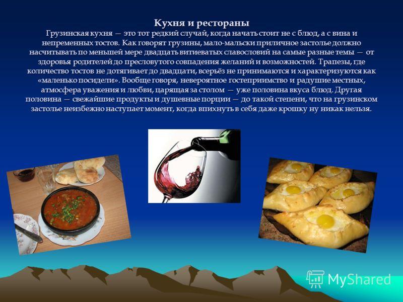 Кухня и рестораны Грузинская кухня это тот редкий случай, когда начать стоит не с блюд, а с вина и непременных тостов. Как говорят грузины, мало-мальски приличное застолье должно насчитывать по меньшей мере двадцать витиеватых славословий на самые ра