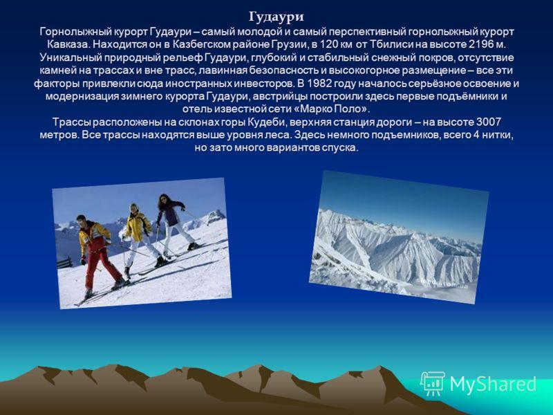 Гудаури Горнолыжный курорт Гудаури – самый молодой и самый перспективный горнолыжный курорт Кавказа. Находится он в Казбегском районе Грузии, в 120 км от Тбилиси на высоте 2196 м. Уникальный природный рельеф Гудаури, глубокий и стабильный снежный пок