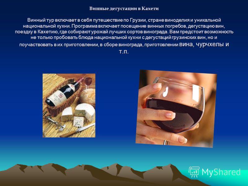 Винные дегустации в Кахети Винный тур включает в себя путешествие по Грузии, стране виноделия и уникальной национальной кухни. Программа включает посещение винных погребов, дегустацию вин, поездку в Кахетию, где собирают урожай лучших сортов виноград