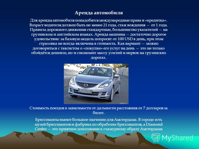 Аренда автомобиля Для аренды автомобиля понадобятся международные права и «кредитка». Возраст водителя должен быть не менее 21 года, стаж вождения от 1 года. Правила дорожного движения стандартные, большинство указателей на грузинском и английском яз