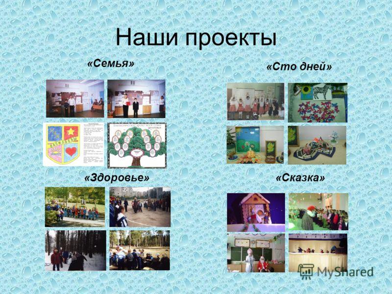 Наши проекты «Сто дней» «Здоровье» «Сказка» «Семья»