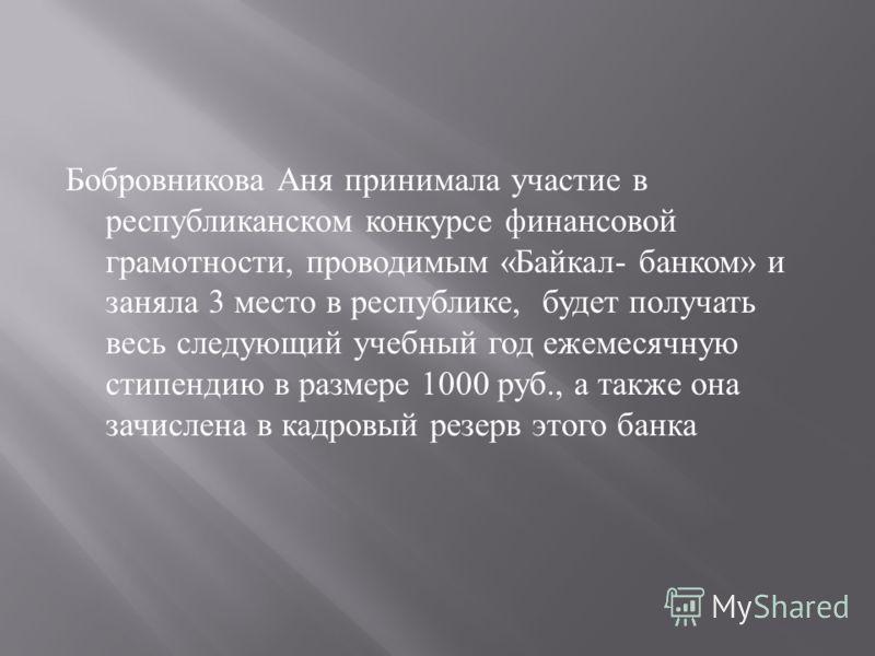 Бобровникова Аня принимала участие в республиканском конкурсе финансовой грамотности, проводимым « Байкал - банком » и заняла 3 место в республике, будет получать весь следующий учебный год ежемесячную стипендию в размере 1000 руб., а также она зачис