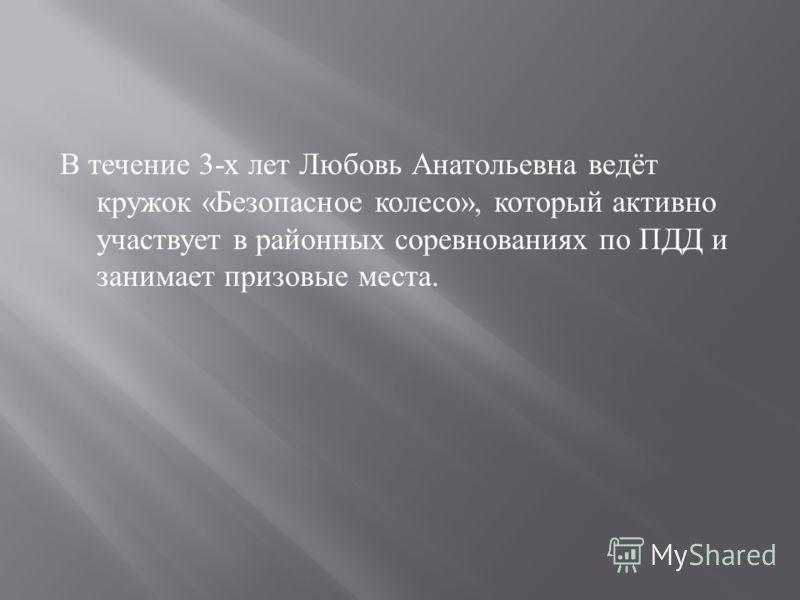 В течение 3- х лет Любовь Анатольевна ведёт кружок « Безопасное колесо », который активно участвует в районных соревнованиях по ПДД и занимает призовые места.