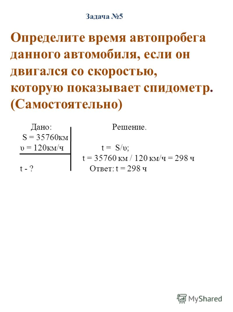 Задача 5 Определите время автопробега данного автомобиля, если он двигался со скоростью, которую показывает спидометр. (Самостоятельно) Дано: Решение. S = 35760км υ = 120км/ч t = S/υ; t = 35760 км / 120 км/ч = 298 ч t - ? Ответ: t = 298 ч