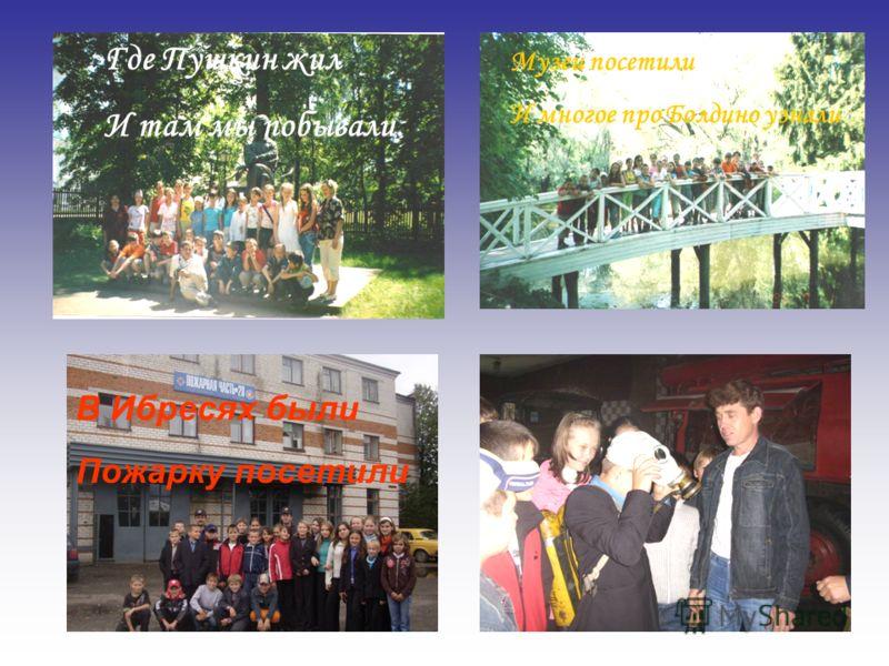 Где Пушкин жил И там мы побывали. Музеи посетили И многое про Болдино узнали В Ибресях были Пожарку посетили