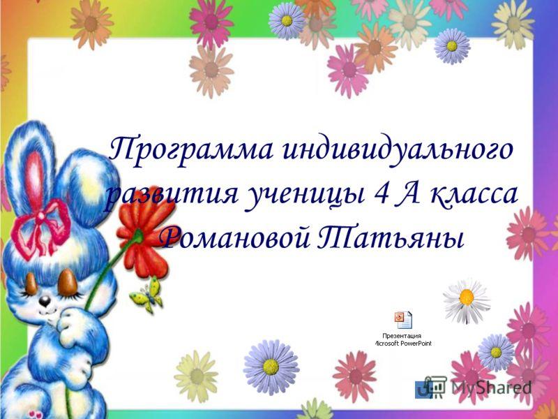 Программа индивидуального развития ученицы 4 А класса Романовой Татьяны