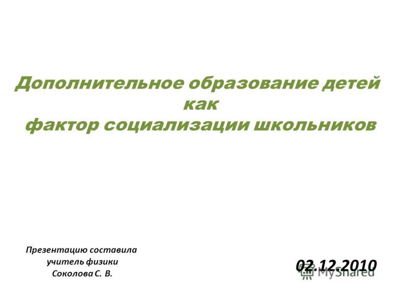 Дополнительное образование детей как фактор социализации школьников Презентацию составила учитель физики Соколова С. В. 02.12.2010
