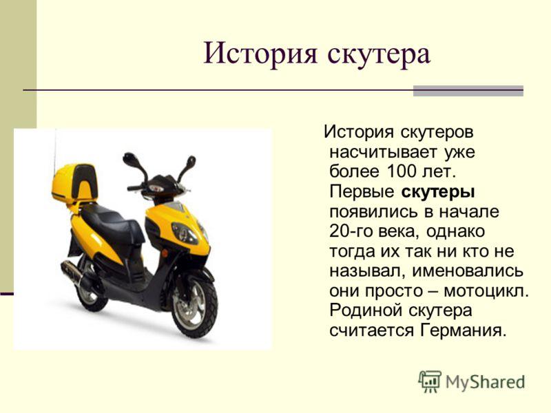 История скутера История скутеров насчитывает уже более 100 лет. Первые скутеры появились в начале 20-го века, однако тогда их так ни кто не называл, именовались они просто – мотоцикл. Родиной скутера считается Германия.