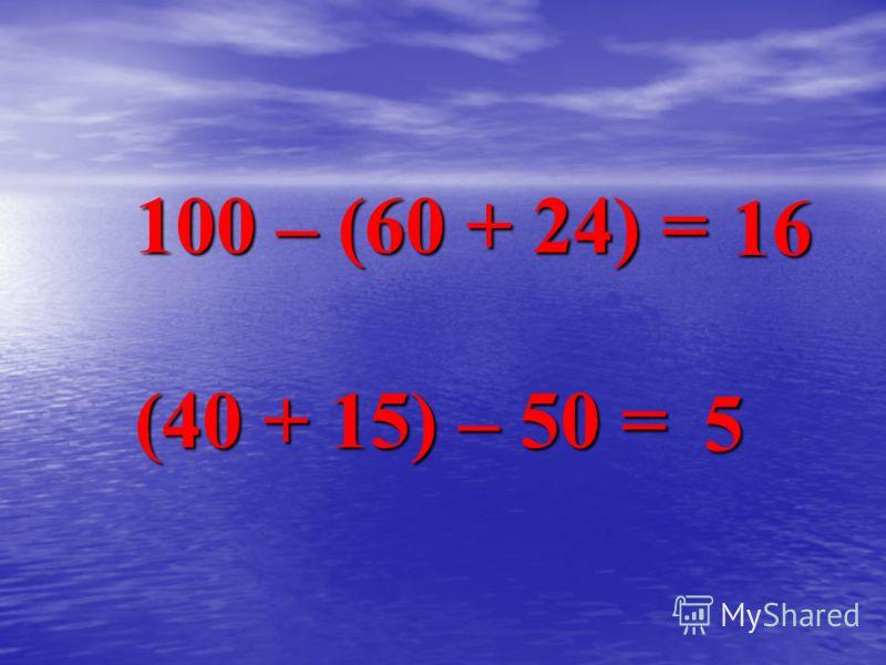 100 – (60 + 24) = (40 + 15) – 50 = 16 5