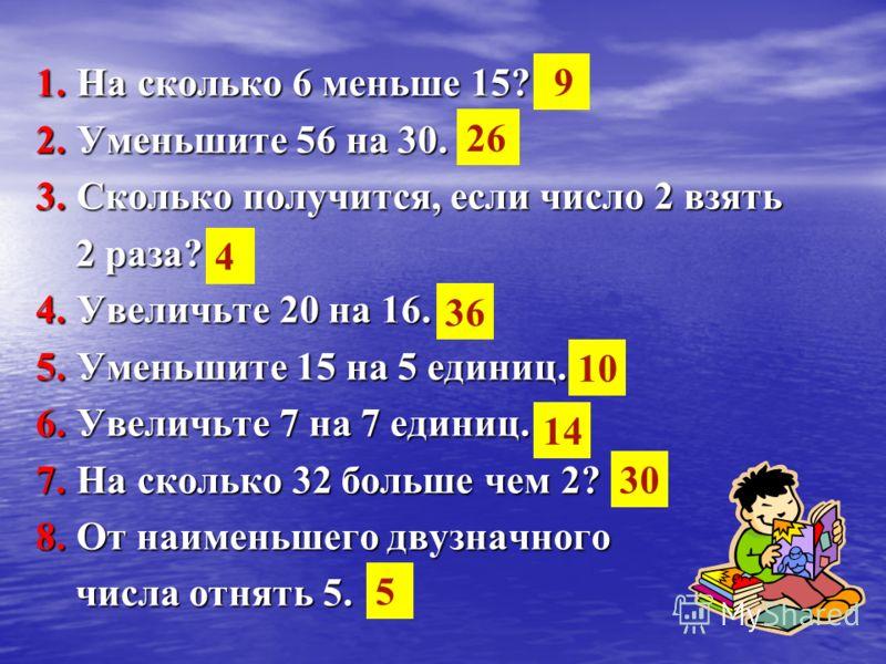 1. На сколько 6 меньше 15? 2. Уменьшите 56 на 30. 3. Сколько получится, если число 2 взять 2 раза? 2 раза? 4. Увеличьте 20 на 16. 5. Уменьшите 15 на 5 единиц. 6. Увеличьте 7 на 7 единиц. 7. На сколько 32 больше чем 2? 8. От наименьшего двузначного чи