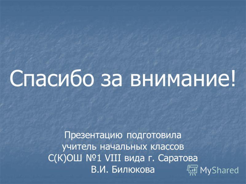 Презентацию подготовила учитель начальных классов С(К)ОШ 1 VIII вида г. Саратова В.И. Билюкова Спасибо за внимание!