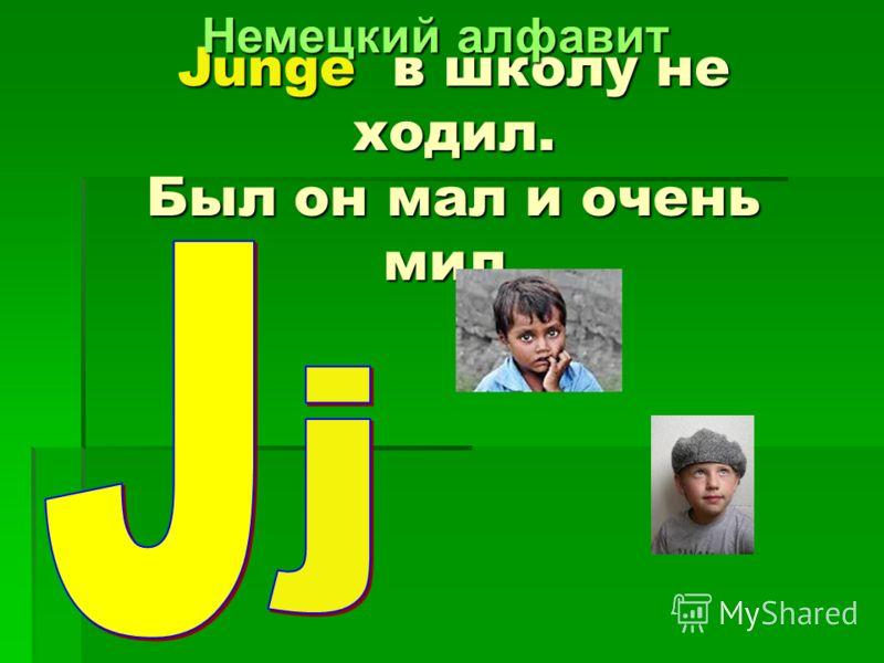 Junge в в в в школу не ходил. Был он мал и очень мил.