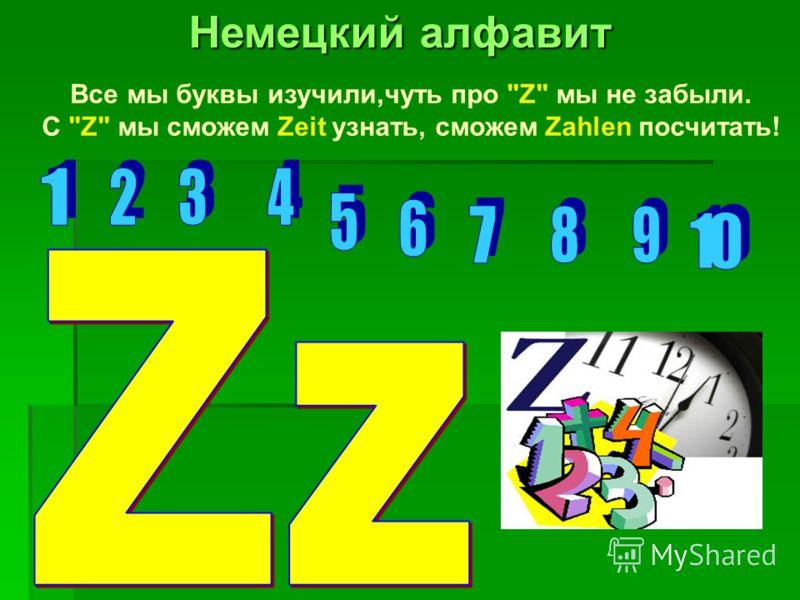 Все мы буквы изучили,чуть про Z мы не забыли. С Z мы сможем Zeit узнать, сможем Zahlen посчитать!