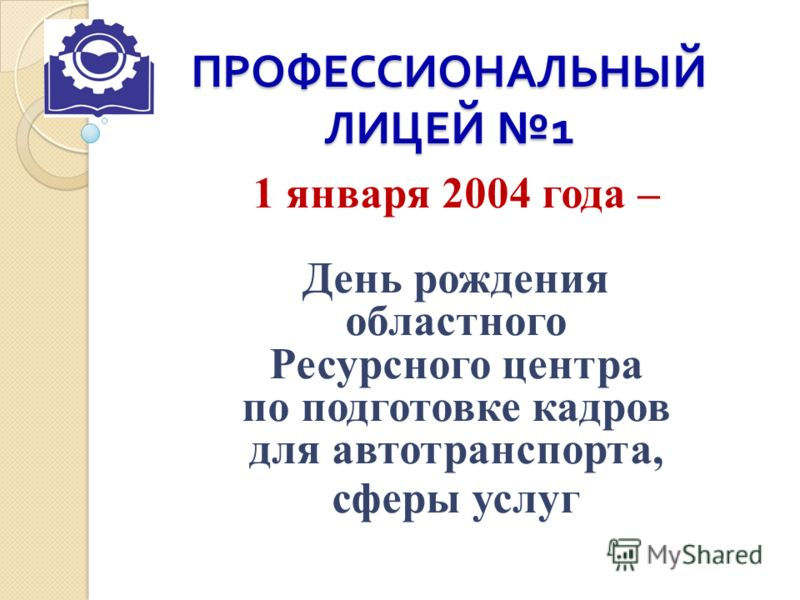 ПРОФЕССИОНАЛЬНЫЙ ЛИЦЕЙ 1 1 января 2004 года – День рождения областного Ресурсного центра по подготовке кадров для автотранспорта, сферы услуг