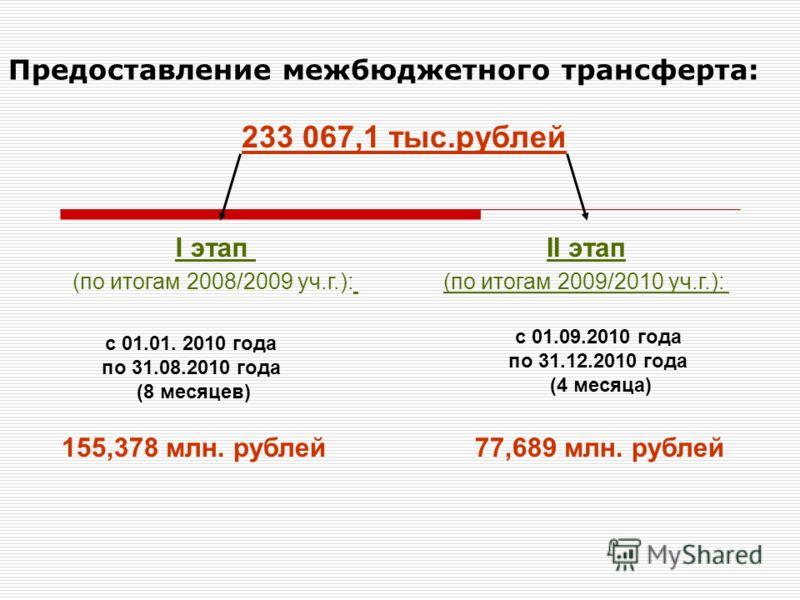Предоставление межбюджетного трансферта: с 01.01. 2010 года по 31.08.2010 года (8 месяцев) с 01.09.2010 года по 31.12.2010 года (4 месяца) I этап (по итогам 2008/2009 уч.г.): II этап (по итогам 2009/2010 уч.г.): 155,378 млн. рублей77,689 млн. рублей