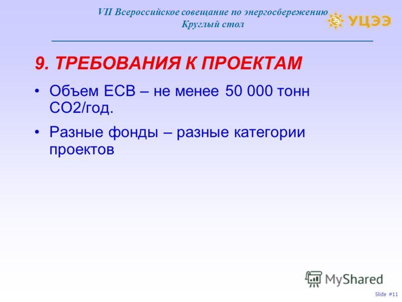 Slide #11 9. ТРЕБОВАНИЯ К ПРОЕКТАМ Объем ЕСВ – не менее 50 000 тонн СО2/год. Разные фонды – разные категории проектов VII Всероссийское совещание по энергосбережению Круглый стол ________________________________________________________________