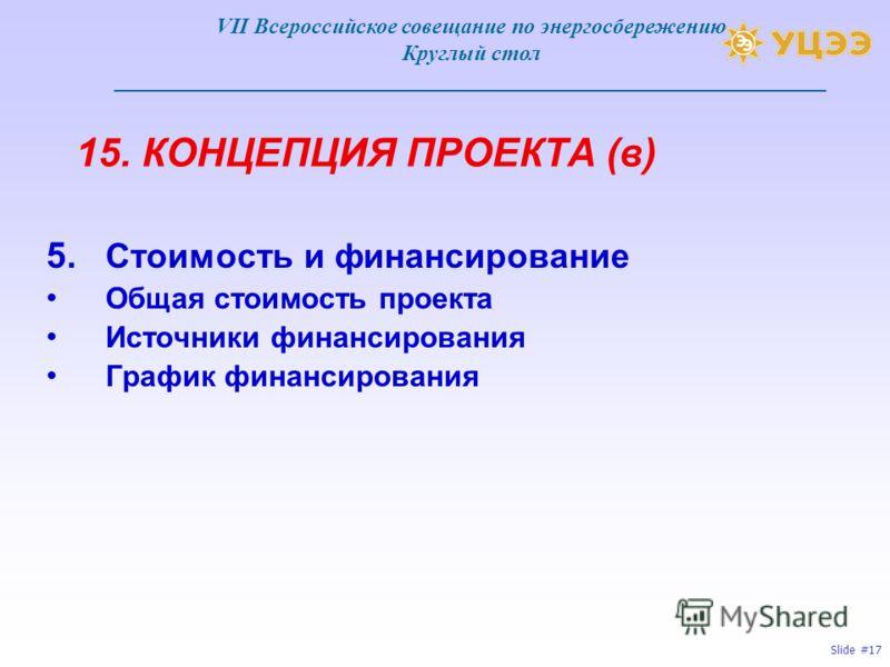 Slide #17 15. КОНЦЕПЦИЯ ПРОЕКТА (в) 5. Стоимость и финансирование Общая стоимость проекта Источники финансирования График финансирования VII Всероссийское совещание по энергосбережению Круглый стол ____________________________________________________