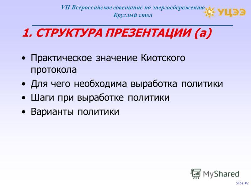 Slide #2 1. СТРУКТУРА ПРЕЗЕНТАЦИИ (а) Практическое значение Киотского протокола Для чего необходима выработка политики Шаги при выработке политики Варианты политики VII Всероссийское совещание по энергосбережению Круглый стол ________________________