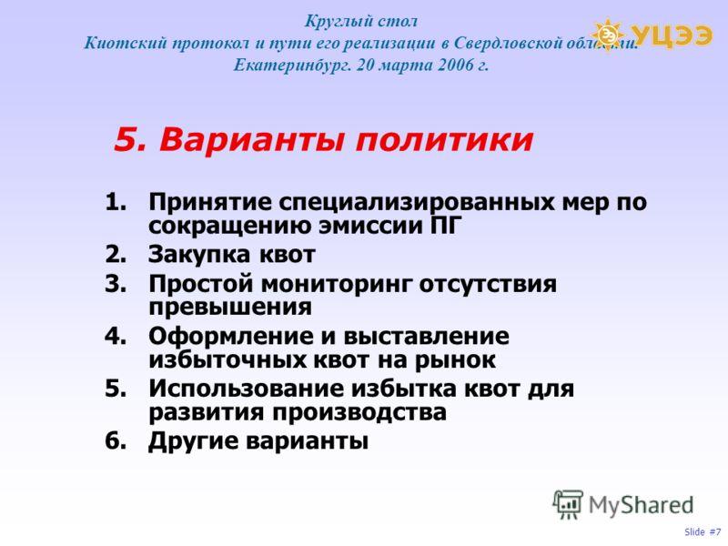 Slide #7 5. Варианты политики 1.Принятие специализированных мер по сокращению эмиссии ПГ 2.Закупка квот 3.Простой мониторинг отсутствия превышения 4.Оформление и выставление избыточных квот на рынок 5.Использование избытка квот для развития производс