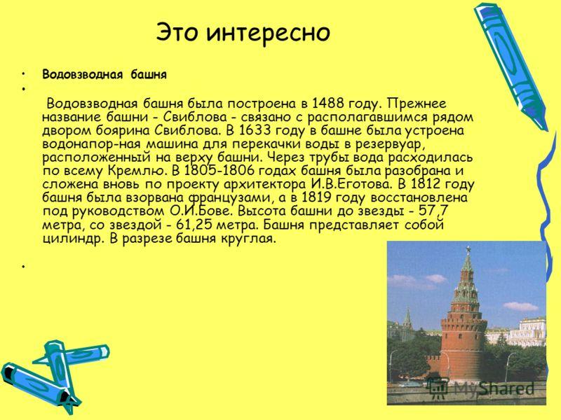 Это интересно Водовзводная башня В одовзводная башня была построена в 1488 году. Прежнее название башни - Свиблова - связано с располагавшимся рядом двором боярина Свиблова. В 1633 году в башне была устроена водонапор-ная машина для перекачки воды в