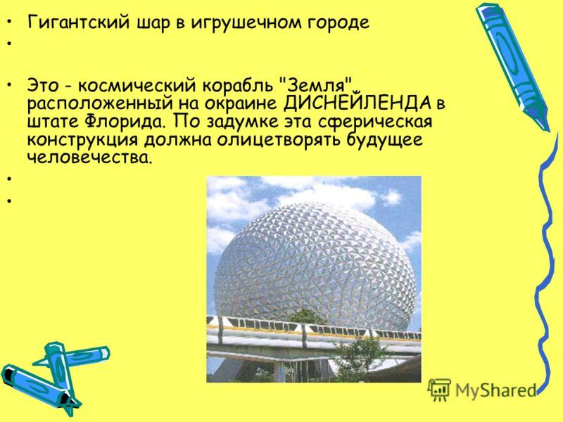 Гигантский шар в игрушечном городе Это - космический корабль Земля, расположенный на окраине ДИСНЕЙЛЕНДА в штате Флорида. По задумке эта сферическая конструкция должна олицетворять будущее человечества.