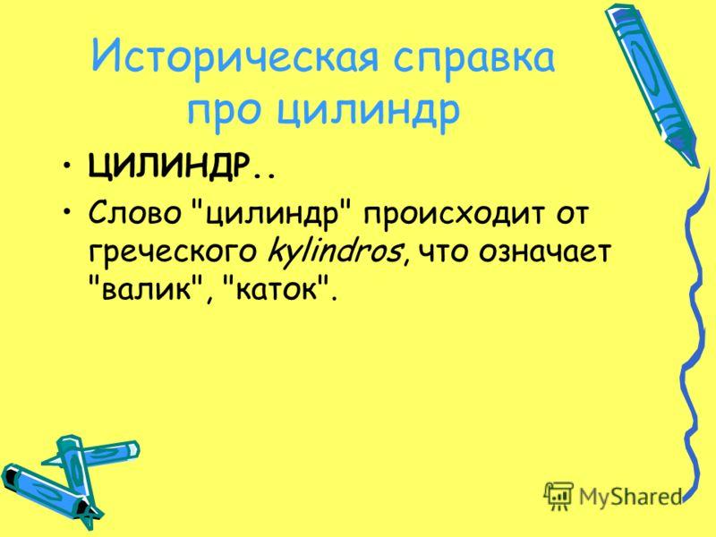 Историческая справка про цилиндр ЦИЛИНДР.. Слово цилиндр происходит от греческого kylindros, что означает валик, каток.