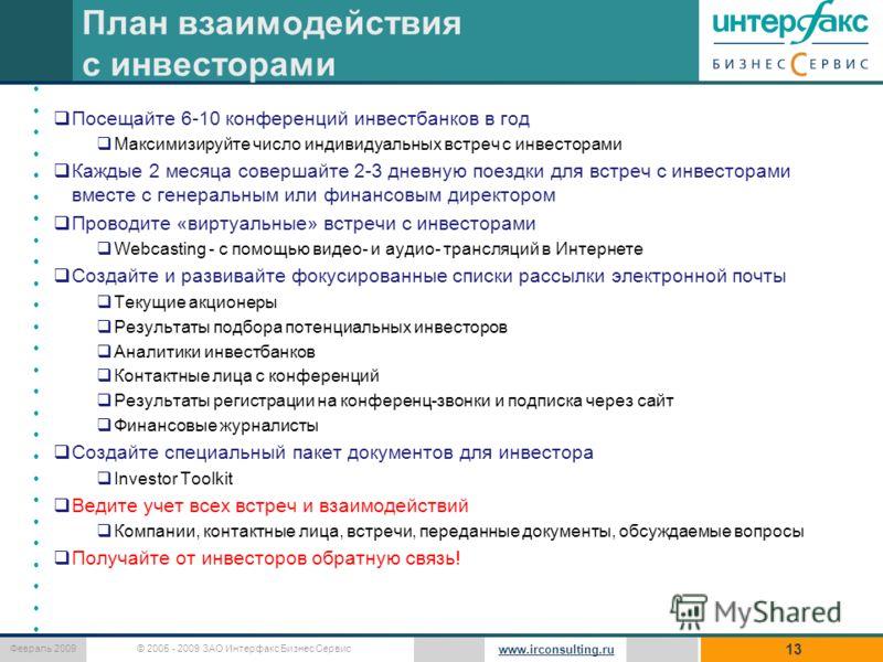 © 2005 - 2009 ЗАО Интерфакс Бизнес Сервис Февраль 2009 www.irconsulting.ru План взаимодействия с инвесторами 13 Посещайте 6-10 конференций инвестбанков в год Максимизируйте число индивидуальных встреч с инвесторами Каждые 2 месяца совершайте 2-3 днев